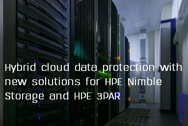 HPE simplifies hybrid cloud data protection with new solutions for HPE Nimble Storage and HPE 3PAR
